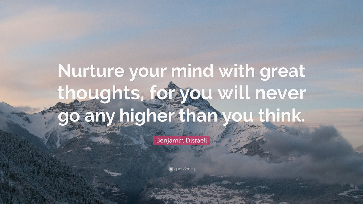 Nurture your mind with great thoughts, for you will never go any higher than you think. - Benjamin Disraeli
