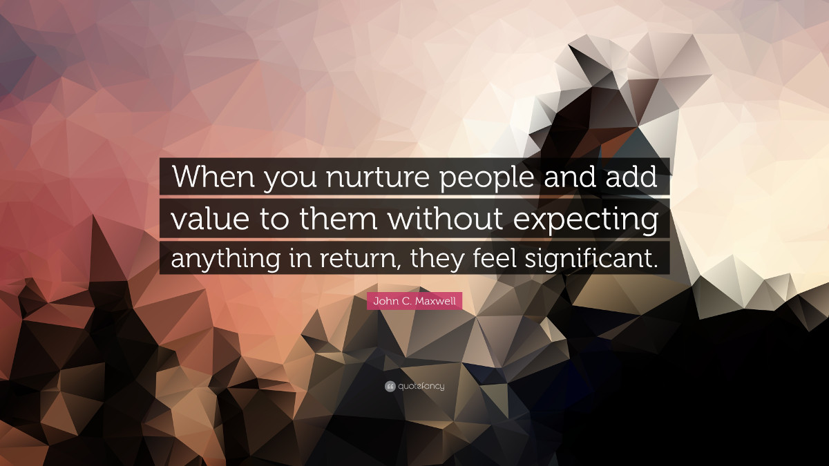 When you nurture people and add value to them withouth expecting anything in return, they feel significant. - John C. Maxwell