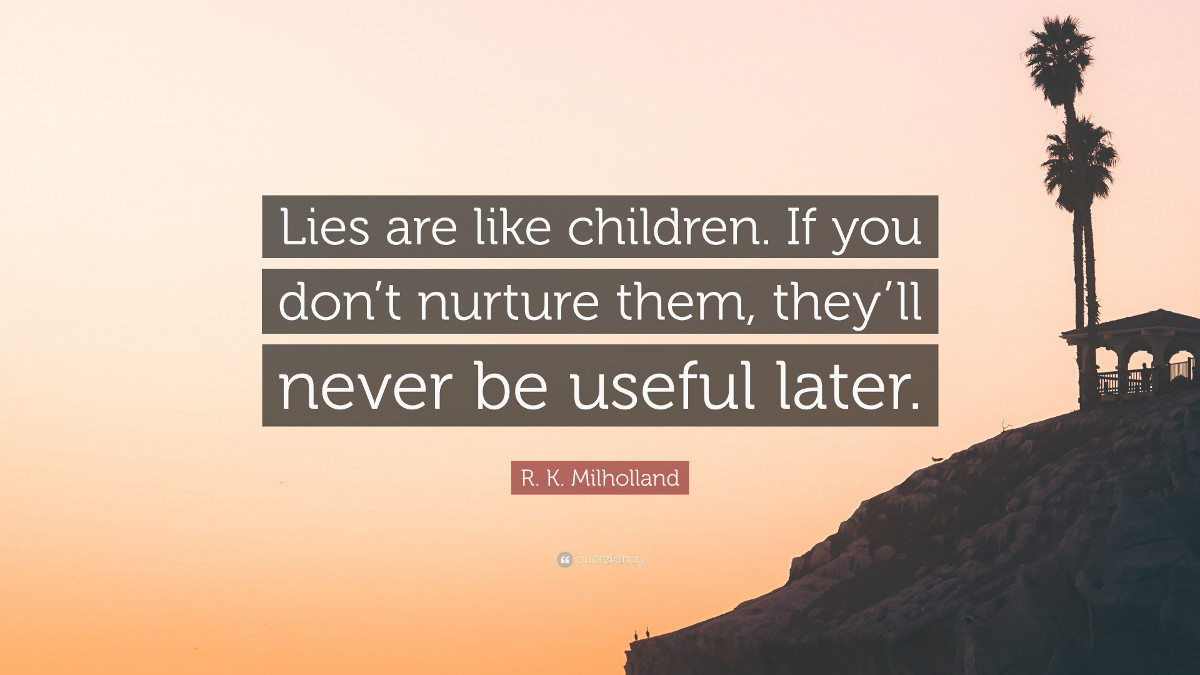 Lies are like children. If you don't nurture them, they'll never be useful later. - R. K. Milholland
