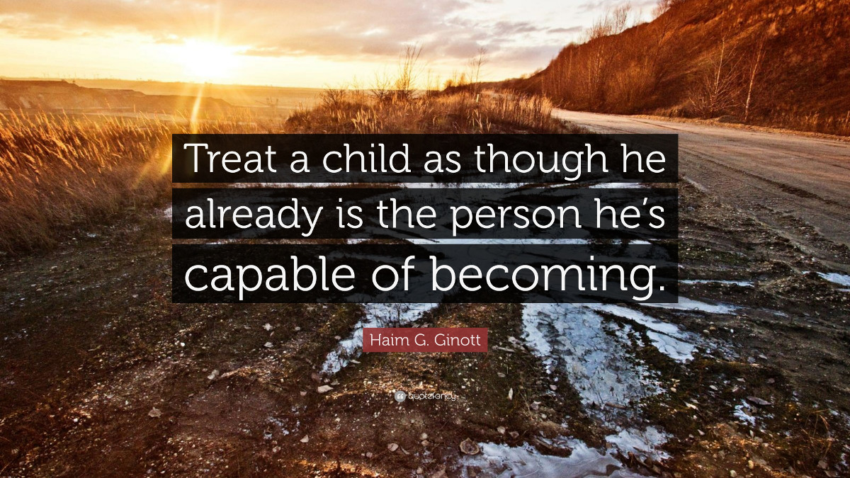 Treat a child as though he already is the person he's capable of becoming. - Haim G. Ginott